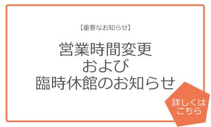 【重要なお知らせ】営業時間変更および臨時休館のお知らせ